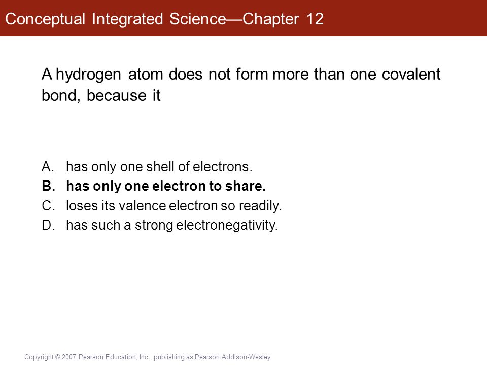 Conceptual Integrated Science—Chapter 12 Copyright © 2007 Pearson Education, Inc., publishing as Pearson Addison-Wesley A hydrogen atom does not form more than one covalent bond, because it A.