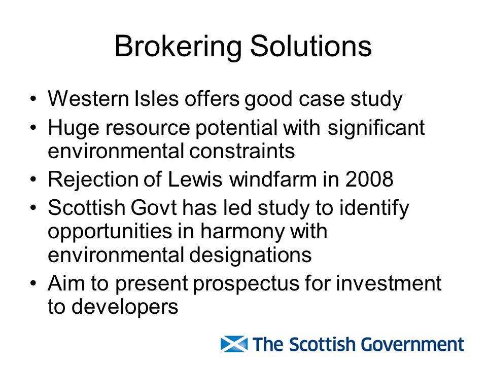 Brokering Solutions Western Isles offers good case study Huge resource potential with significant environmental constraints Rejection of Lewis windfarm in 2008 Scottish Govt has led study to identify opportunities in harmony with environmental designations Aim to present prospectus for investment to developers