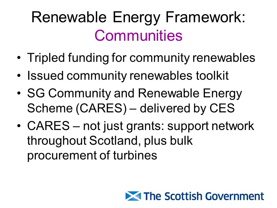 Renewable Energy Framework: Communities Tripled funding for community renewables Issued community renewables toolkit SG Community and Renewable Energy Scheme (CARES) – delivered by CES CARES – not just grants: support network throughout Scotland, plus bulk procurement of turbines