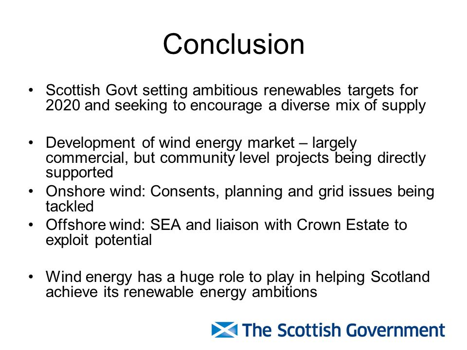Conclusion Scottish Govt setting ambitious renewables targets for 2020 and seeking to encourage a diverse mix of supply Development of wind energy market – largely commercial, but community level projects being directly supported Onshore wind: Consents, planning and grid issues being tackled Offshore wind: SEA and liaison with Crown Estate to exploit potential Wind energy has a huge role to play in helping Scotland achieve its renewable energy ambitions