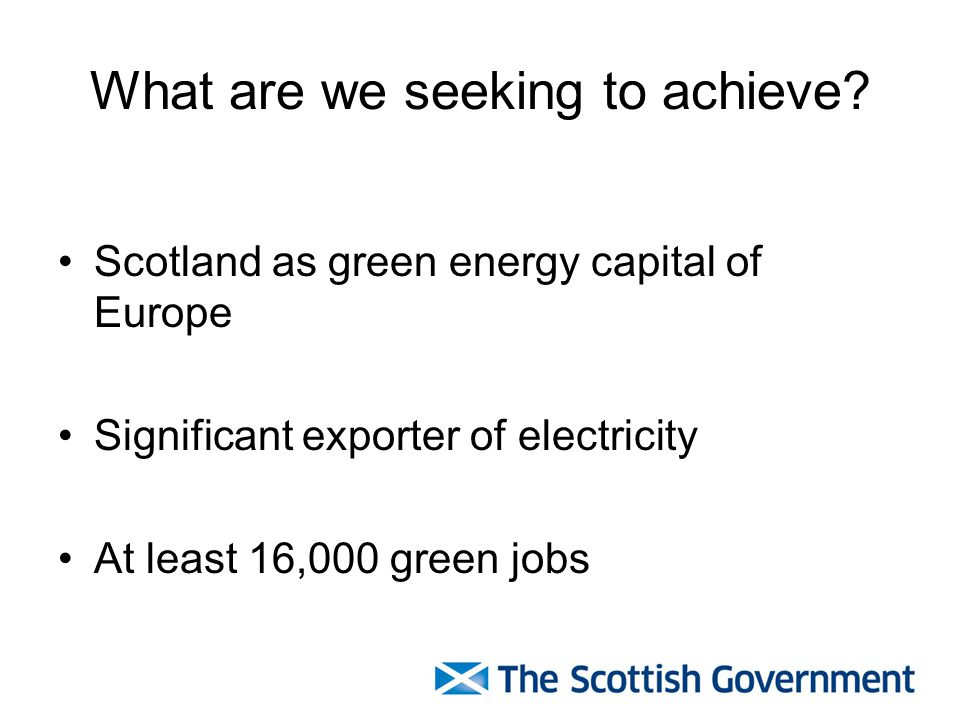 What are we seeking to achieve? Scotland as green energy capital of Europe Significant exporter of electricity At least 16,000 green jobs