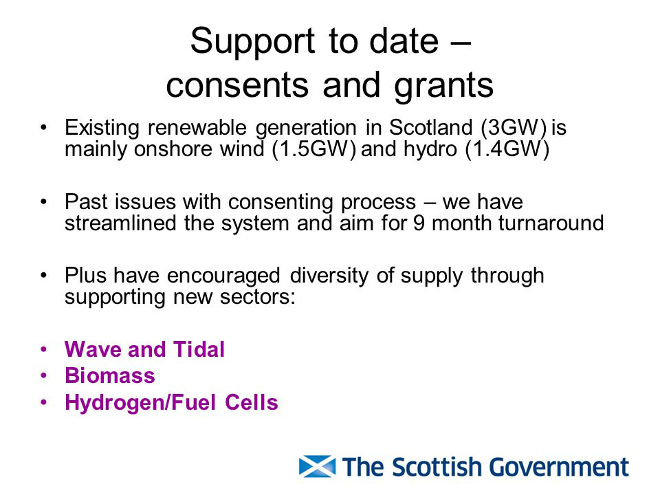 Support to date – consents and grants Existing renewable generation in Scotland (3GW) is mainly onshore wind (1.5GW) and hydro (1.4GW) Past issues with consenting process – we have streamlined the system and aim for 9 month turnaround Plus have encouraged diversity of supply through supporting new sectors: Wave and Tidal Biomass Hydrogen/Fuel Cells