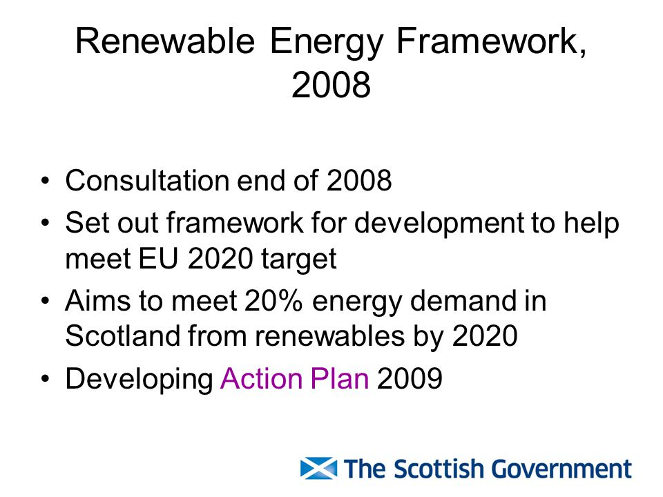 Renewable Energy Framework, 2008 Consultation end of 2008 Set out framework for development to help meet EU 2020 target Aims to meet 20% energy demand in Scotland from renewables by 2020 Developing Action Plan 2009