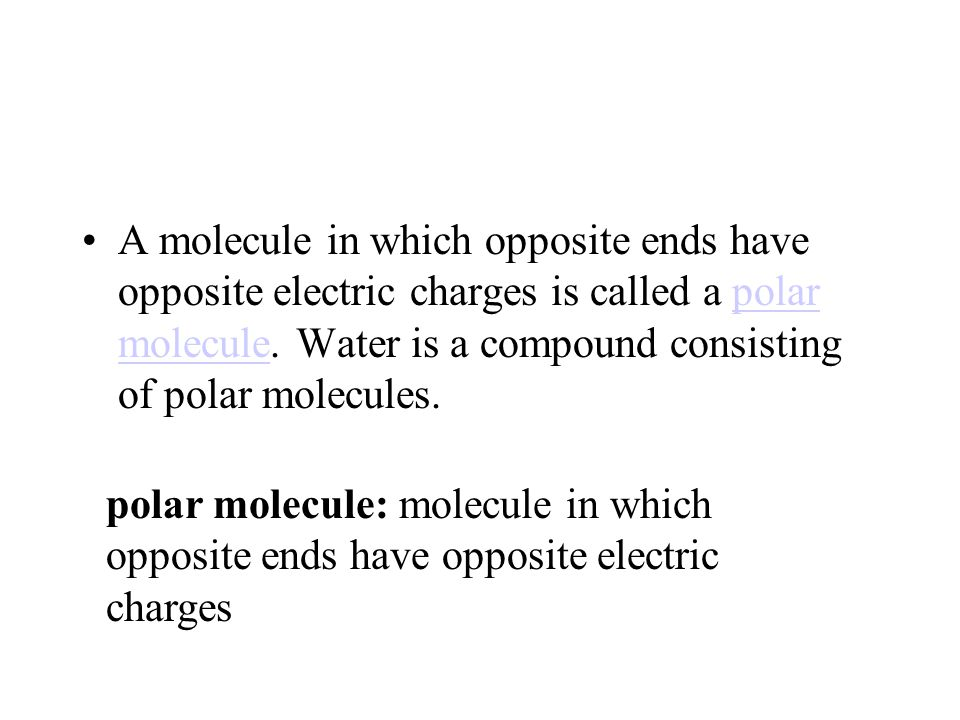 A molecule in which opposite ends have opposite electric charges is called a polar molecule. Water is a compound consisting of polar molecules.polar m