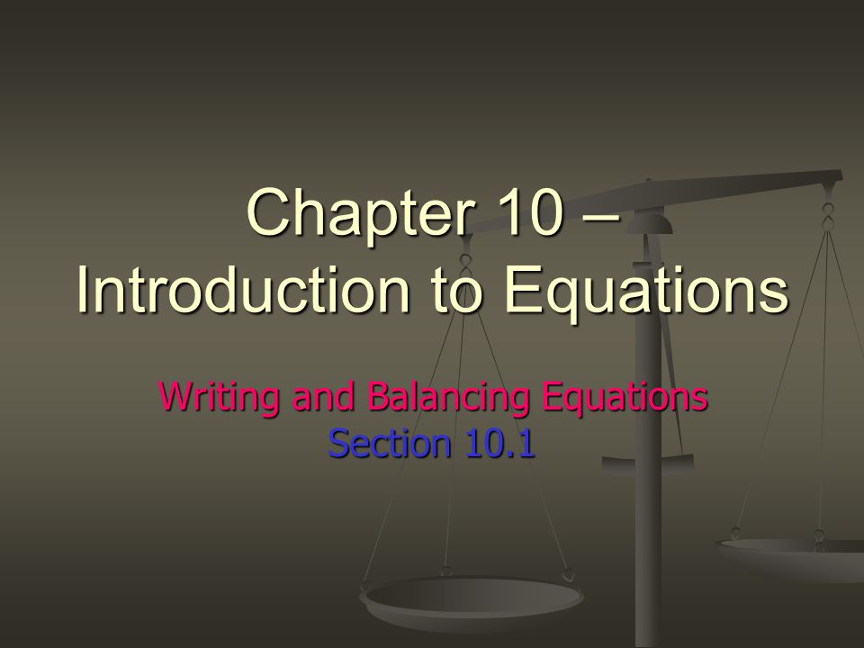 Chapter 10 – Introduction to Equations Writing and Balancing Equations Section 10.1