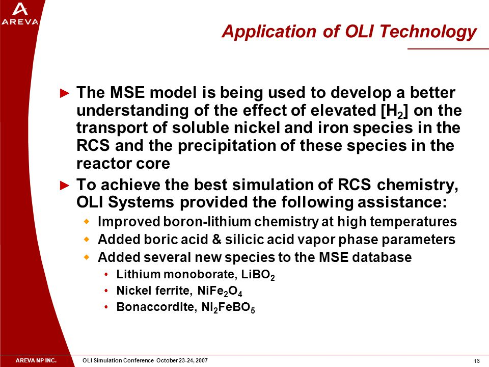 AREVA NP INC. OLI Simulation Conference October 23-24, 2007 16 Application of OLI Technology ► The MSE model is being used to develop a better underst