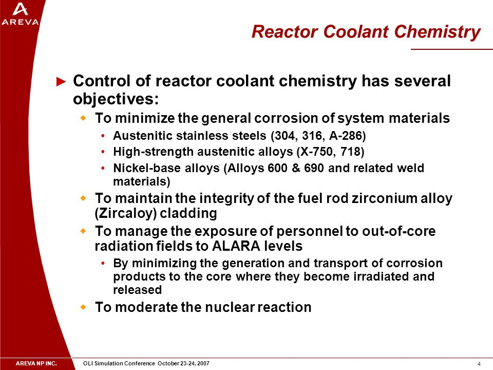 AREVA NP INC. OLI Simulation Conference October 23-24, 2007 4 Reactor Coolant Chemistry ► Control of reactor coolant chemistry has several objectives: