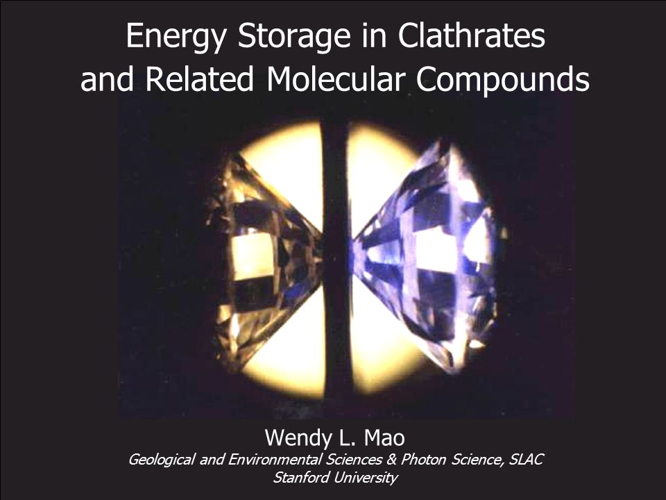 Energy Storage in Clathrates and Related Molecular Compounds Wendy L. Mao Geological and Environmental Sciences & Photon Science, SLAC Stanford Univer