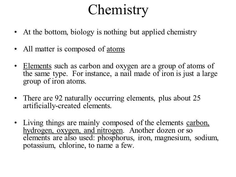 Chemistry At the bottom, biology is nothing but applied chemistry All matter is composed of atoms Elements such as carbon and oxygen are a group of at