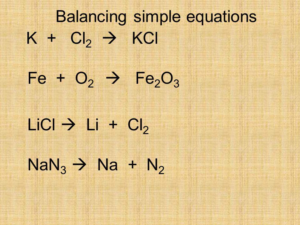 Balancing simple equations K + Cl 2  KCl Fe + O 2  Fe 2 O 3 LiCl  Li + Cl 2 NaN 3  Na + N 2