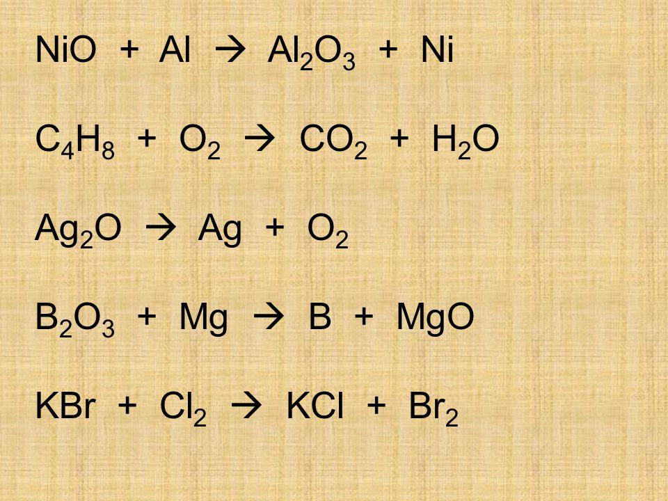 NiO + Al  Al 2 O 3 + Ni C 4 H 8 + O 2  CO 2 + H 2 O Ag 2 O  Ag + O 2 B 2 O 3 + Mg  B + MgO KBr + Cl 2  KCl + Br 2