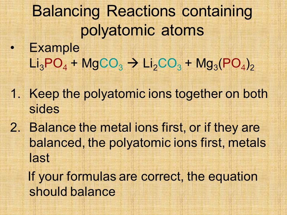 Balancing Reactions containing polyatomic atoms Example Li 3 PO 4 + MgCO 3  Li 2 CO 3 + Mg 3 (PO 4 ) 2 1.Keep the polyatomic ions together on both sides 2.Balance the metal ions first, or if they are balanced, the polyatomic ions first, metals last If your formulas are correct, the equation should balance
