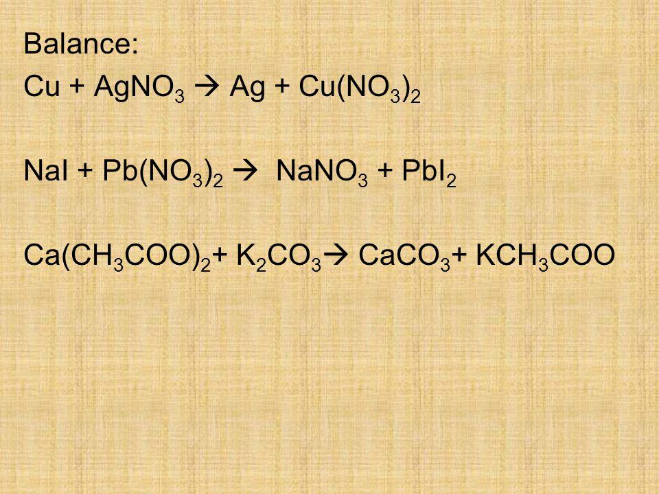 Balance: Cu + AgNO 3  Ag + Cu(NO 3 ) 2 NaI + Pb(NO 3 ) 2  NaNO 3 + PbI 2 Ca(CH 3 COO) 2 + K 2 CO 3  CaCO 3 + KCH 3 COO