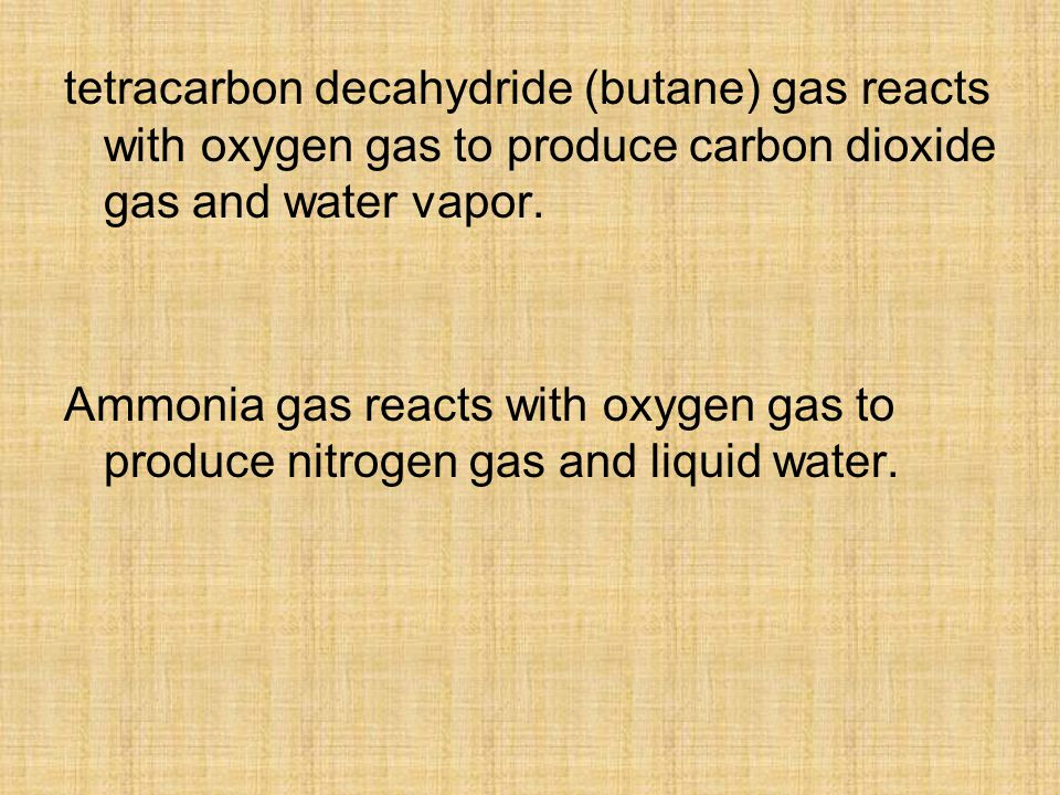 tetracarbon decahydride (butane) gas reacts with oxygen gas to produce carbon dioxide gas and water vapor.