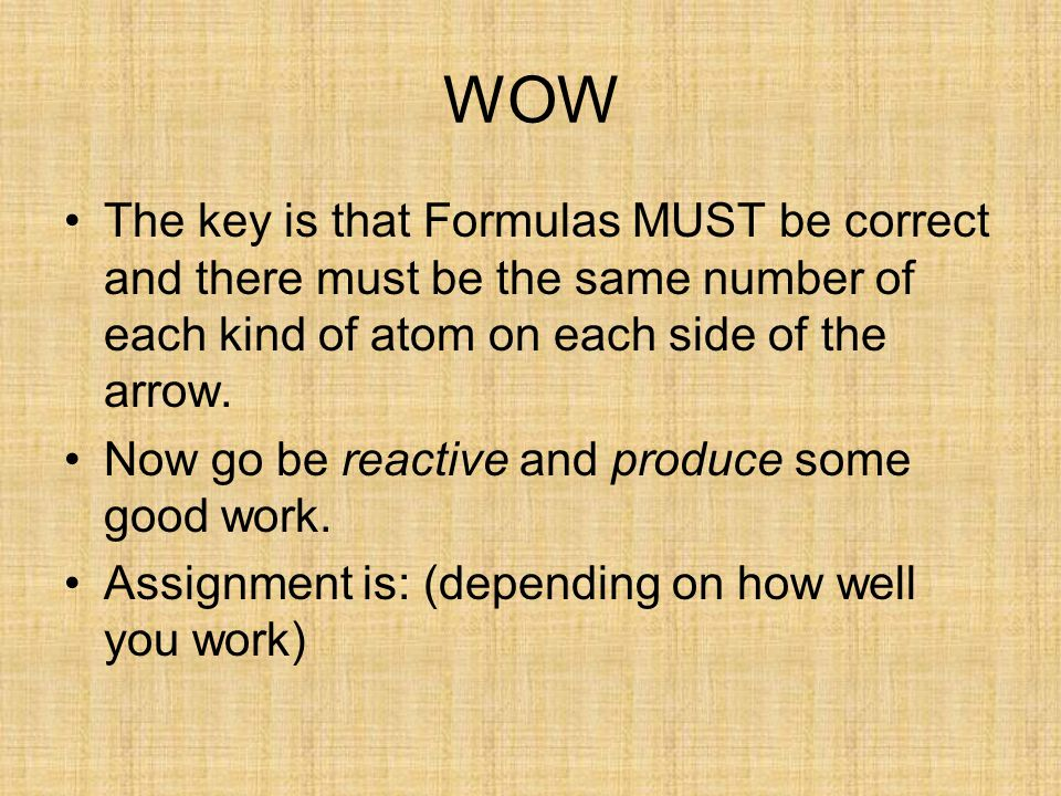 WOW The key is that Formulas MUST be correct and there must be the same number of each kind of atom on each side of the arrow.