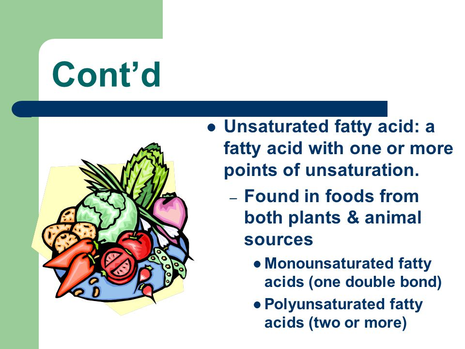 Cont'd Unsaturated fatty acid: a fatty acid with one or more points of unsaturation. – Found in foods from both plants & animal sources Monounsaturate