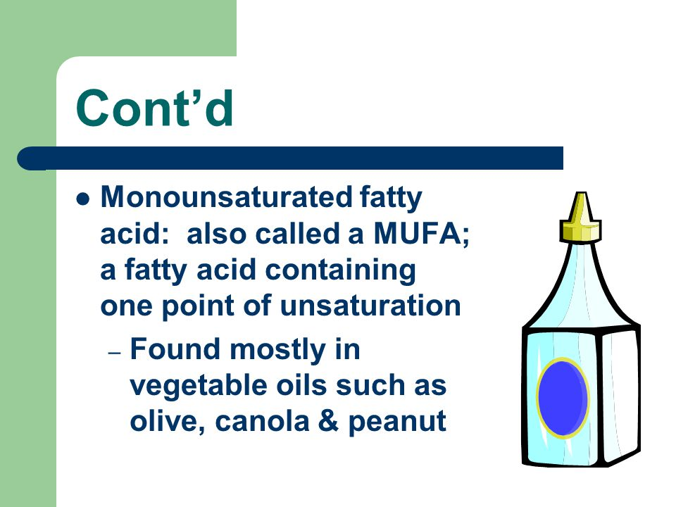 Cont'd Monounsaturated fatty acid: also called a MUFA; a fatty acid containing one point of unsaturation – Found mostly in vegetable oils such as oliv