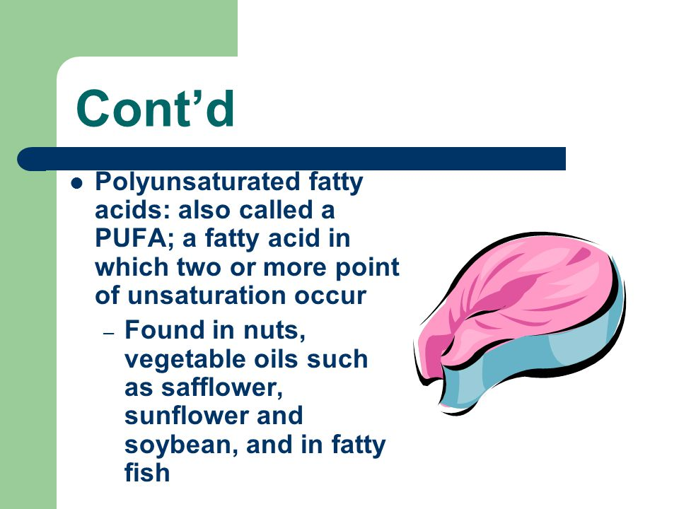 Cont'd Polyunsaturated fatty acids: also called a PUFA; a fatty acid in which two or more point of unsaturation occur – Found in nuts, vegetable oils