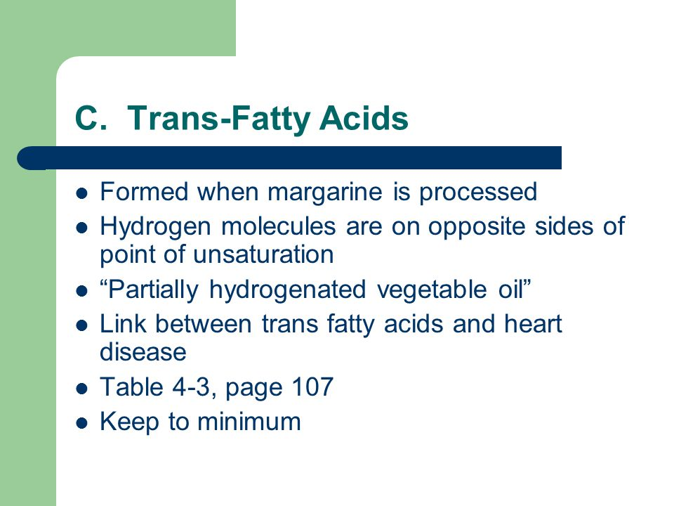 "C. Trans-Fatty Acids Formed when margarine is processed Hydrogen molecules are on opposite sides of point of unsaturation ""Partially hydrogenated vege"
