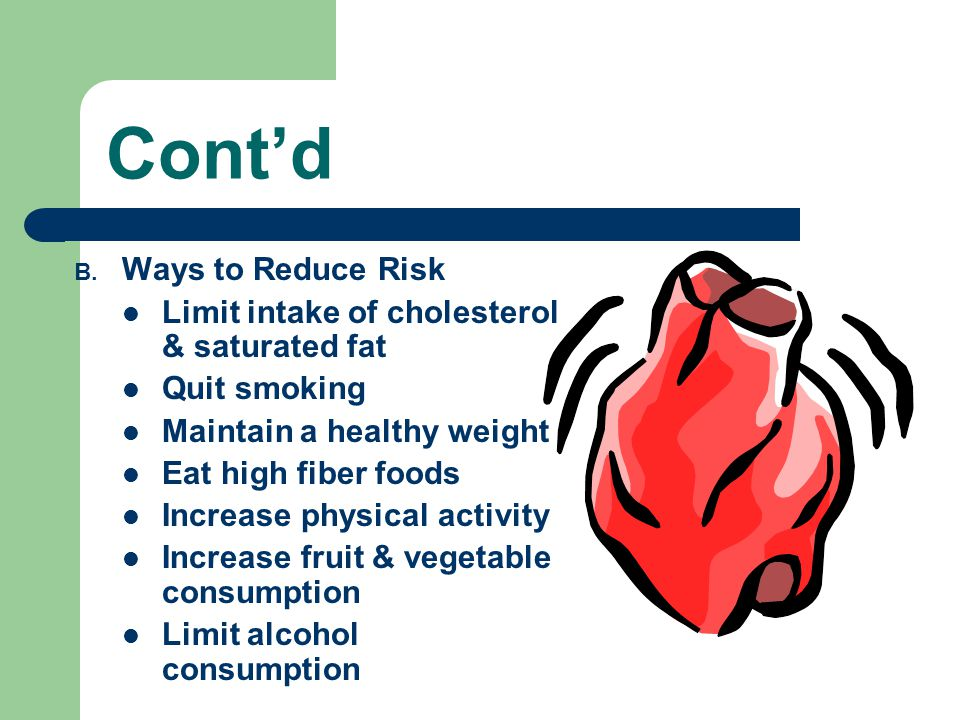 Cont'd B. Ways to Reduce Risk Limit intake of cholesterol & saturated fat Quit smoking Maintain a healthy weight Eat high fiber foods Increase physica