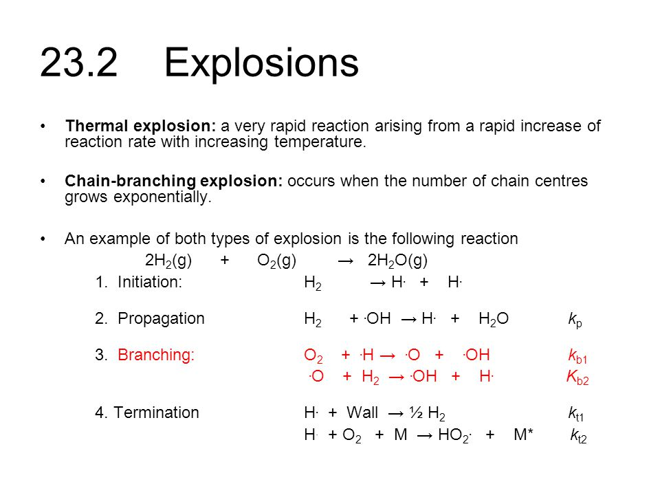 23.2 Explosions Thermal explosion: a very rapid reaction arising from a rapid increase of reaction rate with increasing temperature. Chain-branching e