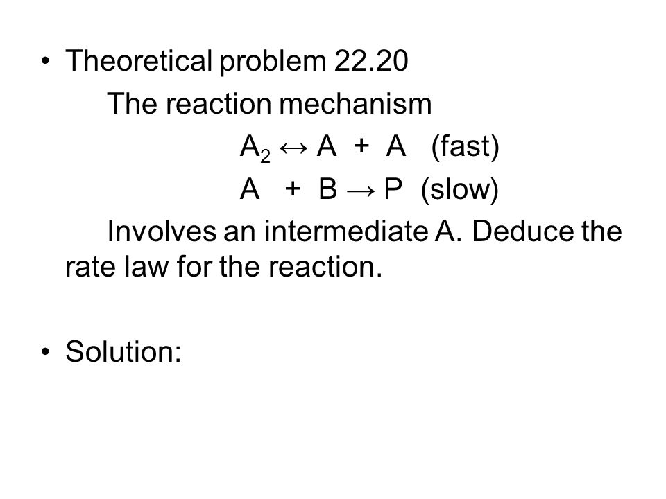 Theoretical problem 22.20 The reaction mechanism A 2 ↔ A + A (fast) A + B → P (slow) Involves an intermediate A. Deduce the rate law for the reaction.
