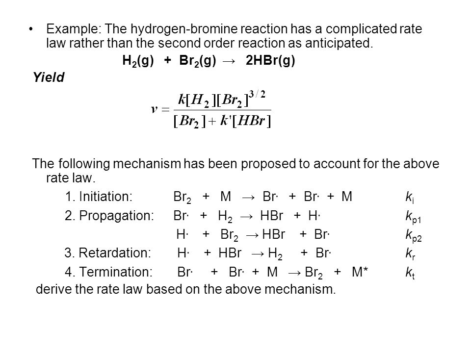 Example: The hydrogen-bromine reaction has a complicated rate law rather than the second order reaction as anticipated. H 2 (g) + Br 2 (g) → 2HBr(g) Y