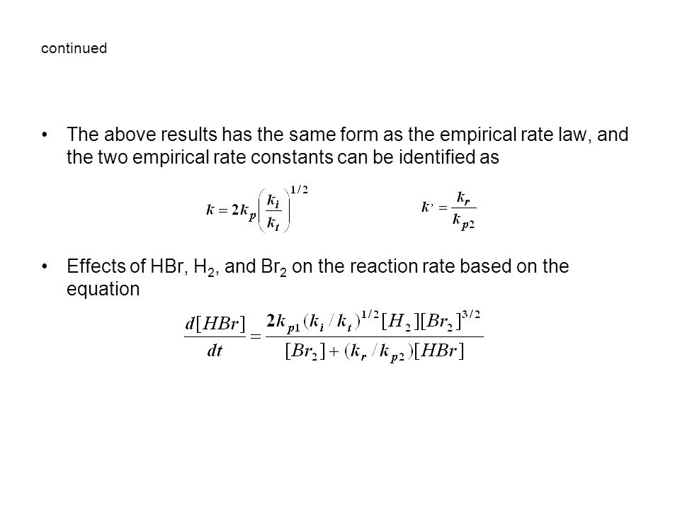 continued The above results has the same form as the empirical rate law, and the two empirical rate constants can be identified as Effects of HBr, H 2