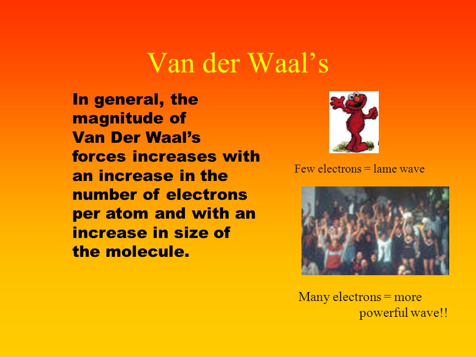 Van der Waal Forces London Dispersion Forces - (Van der Waal's Forces) – the attractive forces between gas molecules. Even though the total electrical