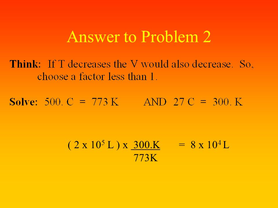 Answer Problem 2: Suppose a balloon had a volume of 2 x 10 5 liter when it was filled with hot air at a temp. of 500. C. What volume would it occupy i