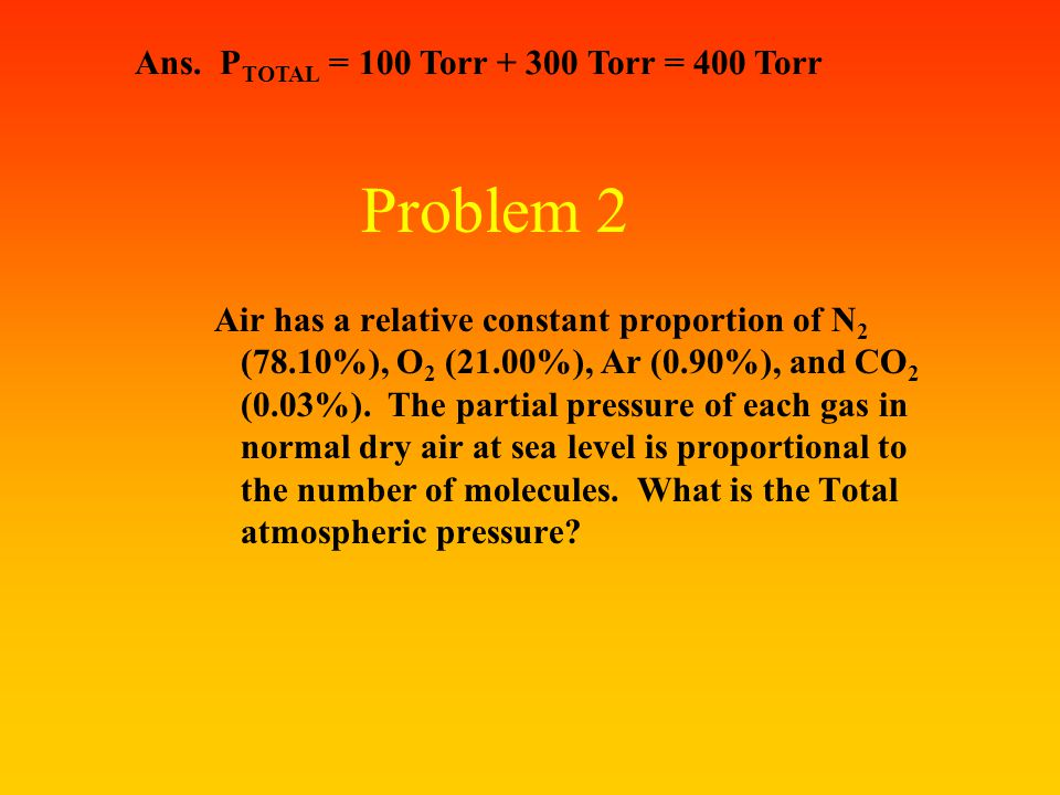 Problem 1 A mixture of gases in a 3.00 L flask consists of Nitrogen at a partial pressure of 100 Torr and Oxygen at a PP of 300 Torr. What is the volu