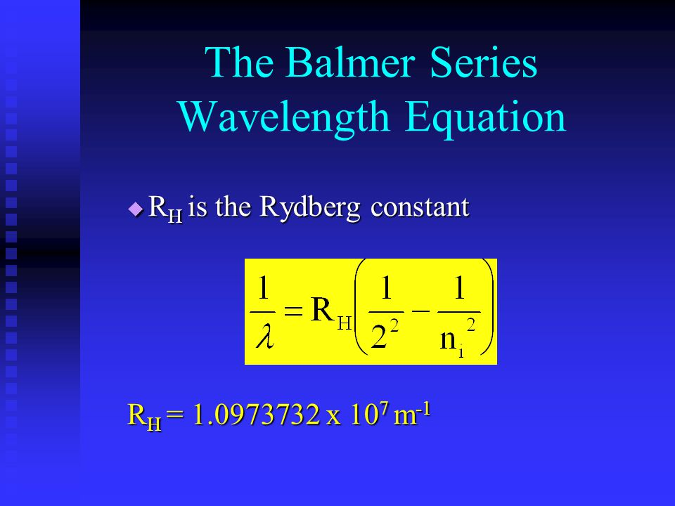 The Balmer Series Wavelength Equation  R H is the Rydberg constant R H = 1.0973732 x 10 7 m -1