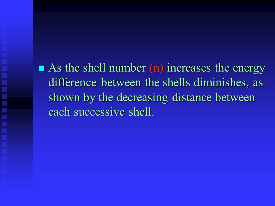 As the shell number (n) increases the energy difference between the shells diminishes, as shown by the decreasing distance between each successive she