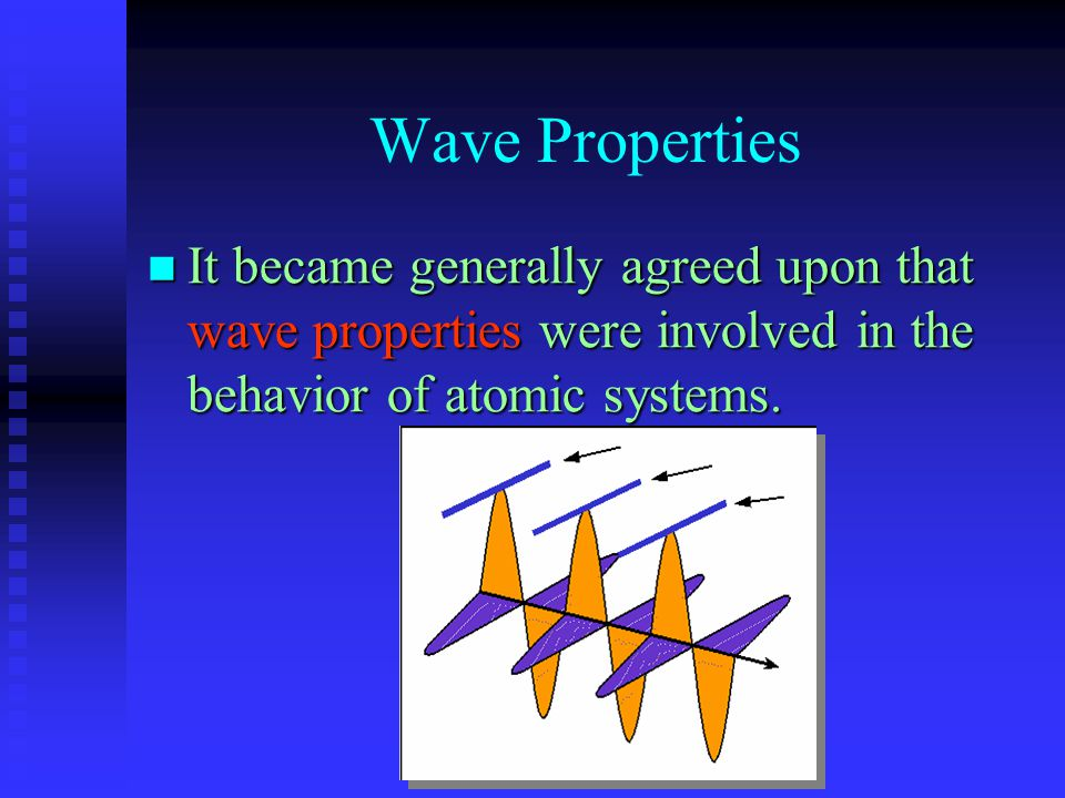 Wave Properties It became generally agreed upon that wave properties were involved in the behavior of atomic systems. It became generally agreed upon