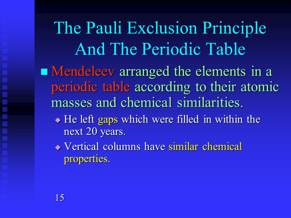 The Pauli Exclusion Principle And The Periodic Table Mendeleev arranged the elements in a periodic table according to their atomic masses and chemical