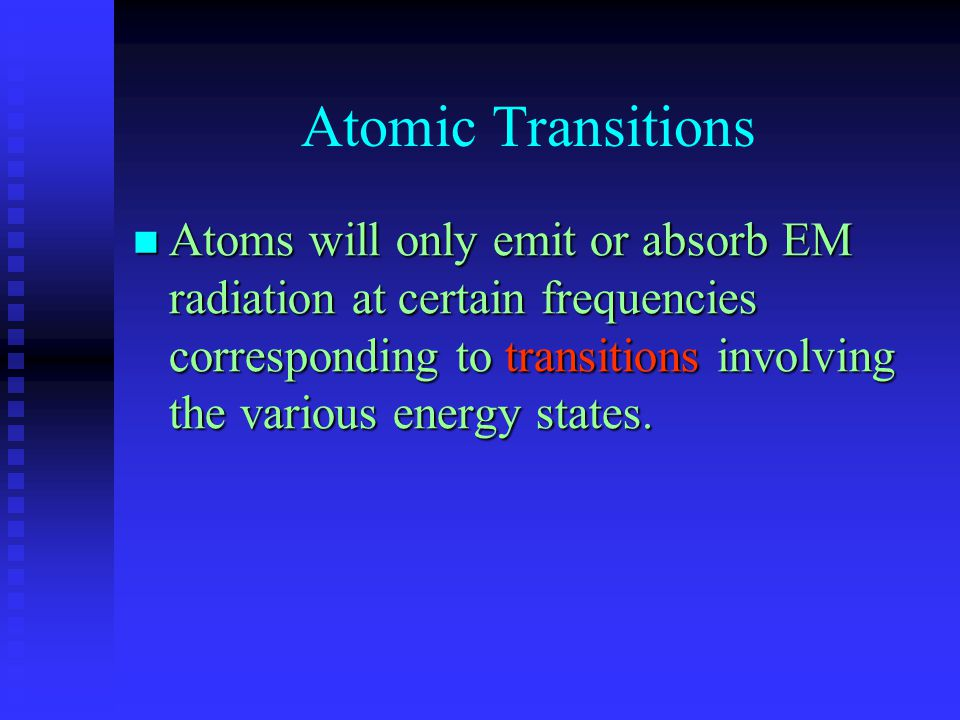 Atomic Transitions Atoms will only emit or absorb EM radiation at certain frequencies corresponding to transitions involving the various energy states