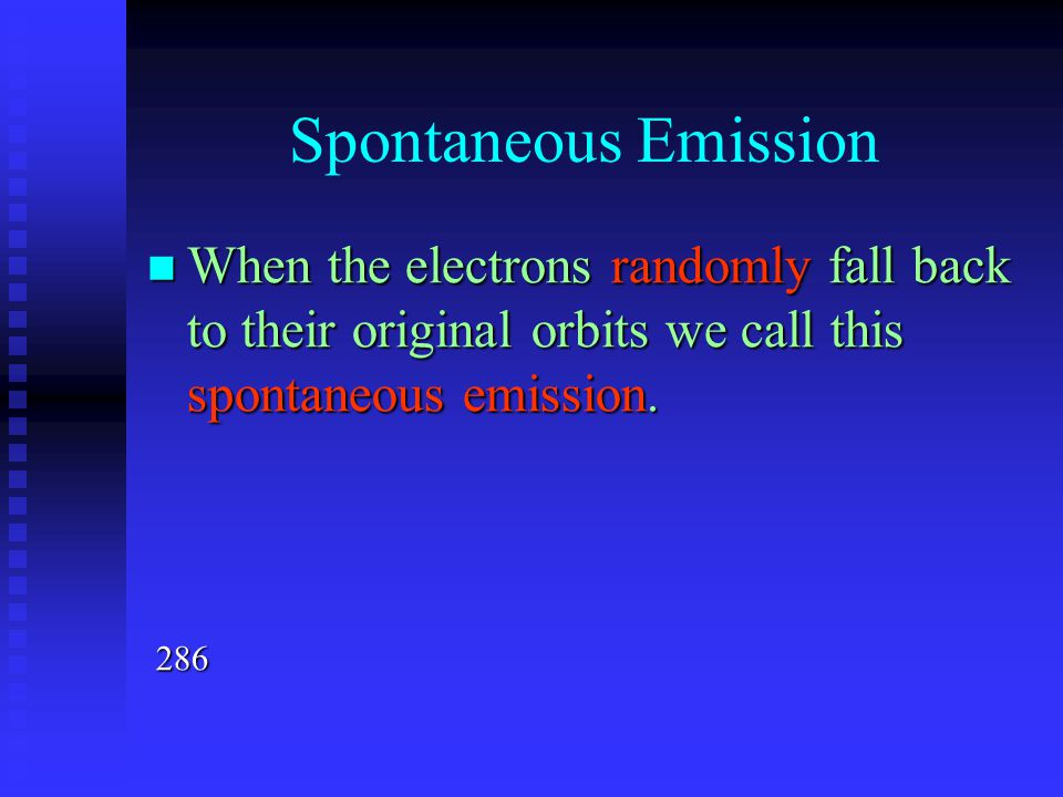 Spontaneous Emission When the electrons randomly fall back to their original orbits we call this spontaneous emission. When the electrons randomly fal