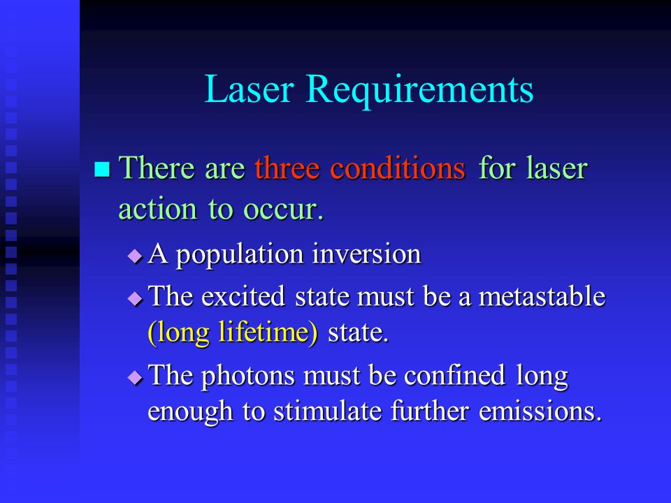 Laser Requirements There are three conditions for laser action to occur. There are three conditions for laser action to occur.  A population inversio