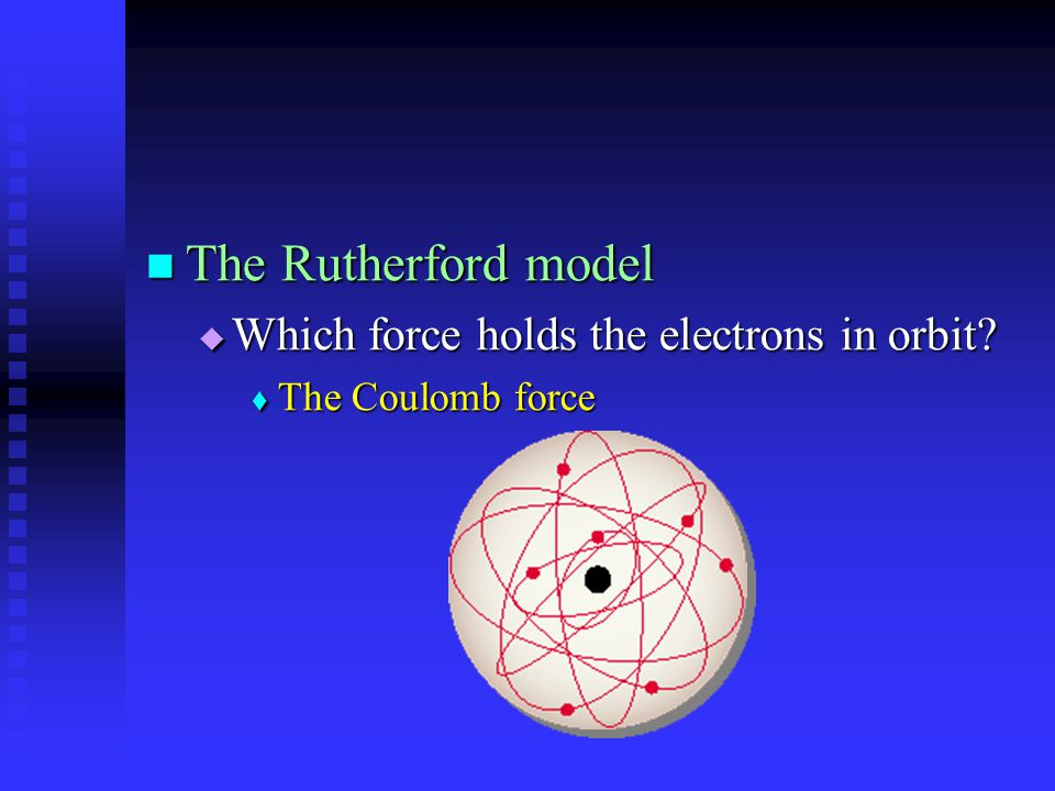 The Rutherford model The Rutherford model  Which force holds the electrons in orbit?  The Coulomb force