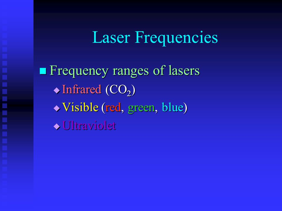 Laser Frequencies Frequency ranges of lasers Frequency ranges of lasers  Infrared (CO 2 )  Visible (red, green, blue)  Ultraviolet