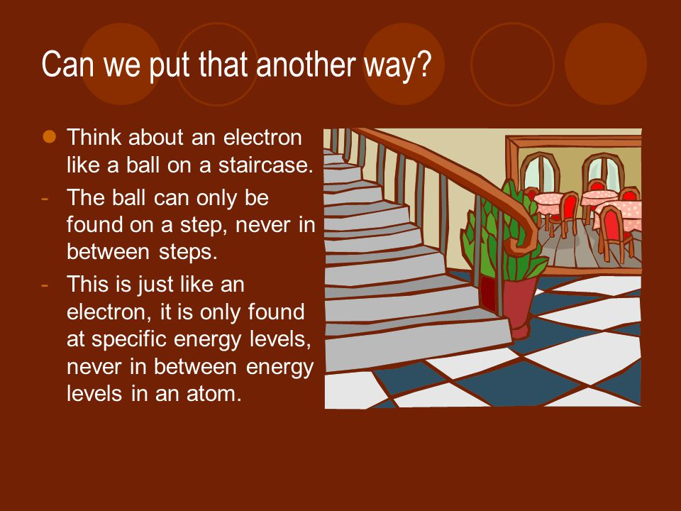 Can we put that another way. Think about an electron like a ball on a staircase.