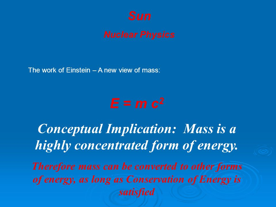 The work of Einstein – A new view of mass: E = m c 2 Conceptual Implication: Mass is a highly concentrated form of energy.