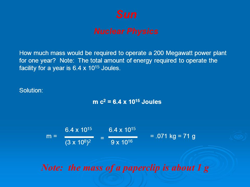 Sun Nuclear Physics – The Sun's Core The nuclear reaction that produces the energy in the core of the sun is 4 ( 1 H )  4 He + energy + 2 neutrinos Given the following information: Mass of 1 H = 1.6736 x 10 -27 Kg Mass of 4 He = 6.6466 x 10 -27 Kg What is the mass on the left side of this reaction.