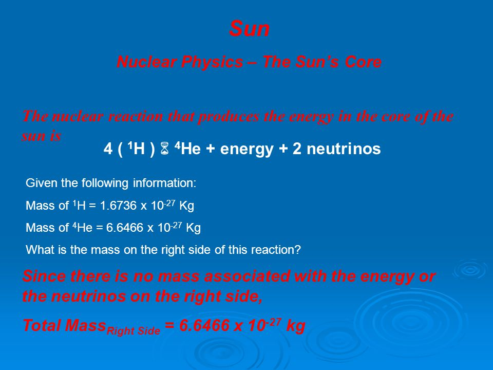 Sun Nuclear Physics – The Sun's Core The nuclear reaction that produces the energy in the core of the sun is 4 ( 1 H )  4 He + energy + 2 neutrinos Given the following information: Mass of 1 H = 1.6736 x 10 -27 Kg Mass of 4 He = 6.6466 x 10 -27 Kg What is the mass on the right side of this reaction.