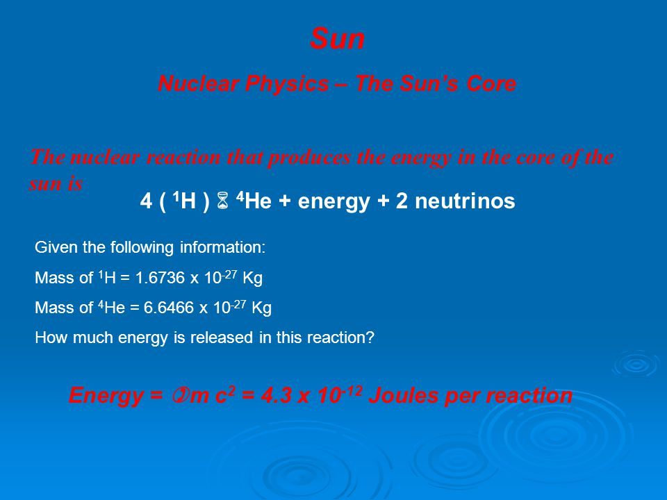 Sun Nuclear Physics – The Sun's Core The nuclear reaction that produces the energy in the core of the sun is 4 ( 1 H )  4 He + energy + 2 neutrinos G