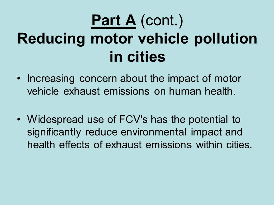 Part A (cont.) Reducing motor vehicle pollution in cities Increasing concern about the impact of motor vehicle exhaust emissions on human health.
