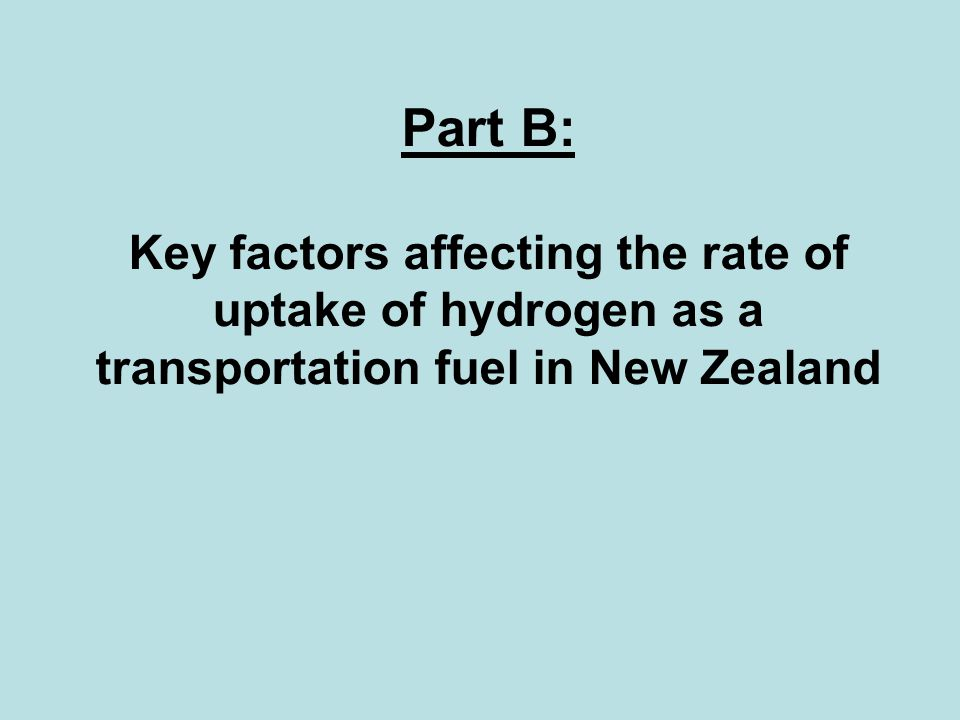 Part B: Key factors affecting the rate of uptake of hydrogen as a transportation fuel in New Zealand
