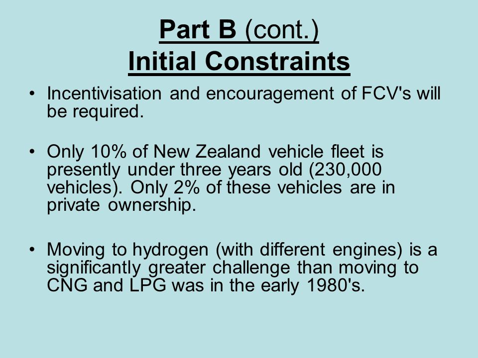 Part B (cont.) Initial Constraints Incentivisation and encouragement of FCV s will be required.