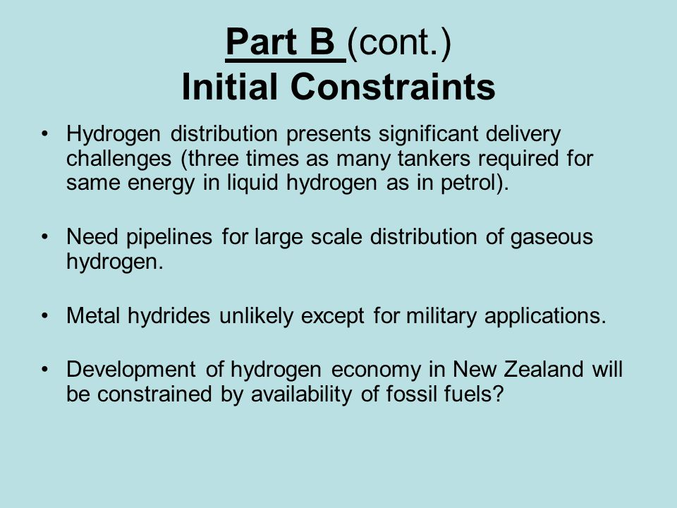 Part B (cont.) Initial Constraints Hydrogen distribution presents significant delivery challenges (three times as many tankers required for same energy in liquid hydrogen as in petrol).