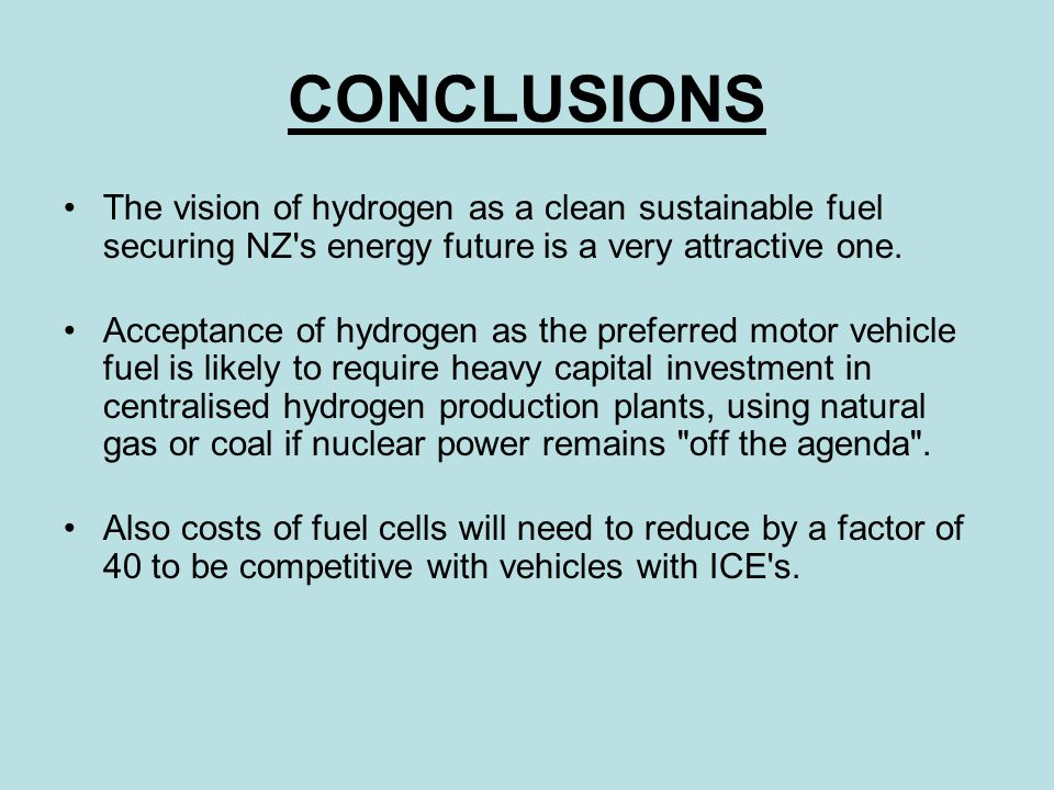 CONCLUSIONS The vision of hydrogen as a clean sustainable fuel securing NZ s energy future is a very attractive one.